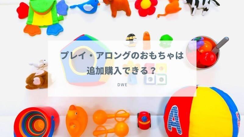DWEプレイアロングのおもちゃは追加購入できる?